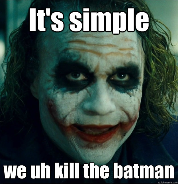 It's simple we uh kill the batman
