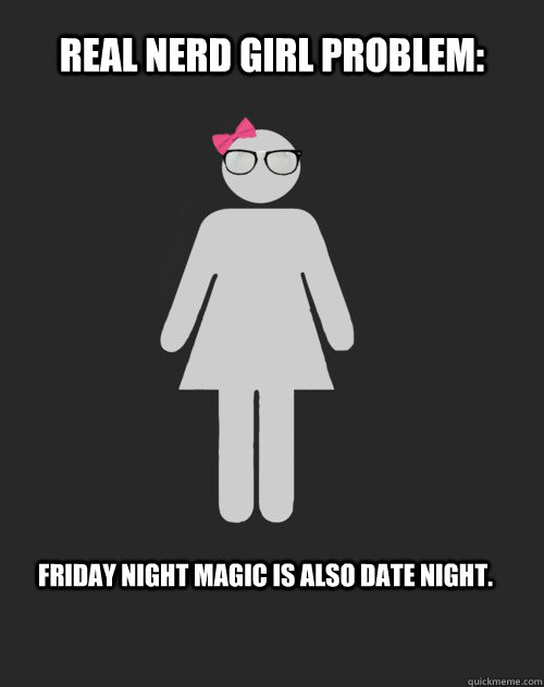 Real nerd Girl Problem: Friday night magic is also date night. - Real nerd Girl Problem: Friday night magic is also date night.  Real Nerd Girl Problem