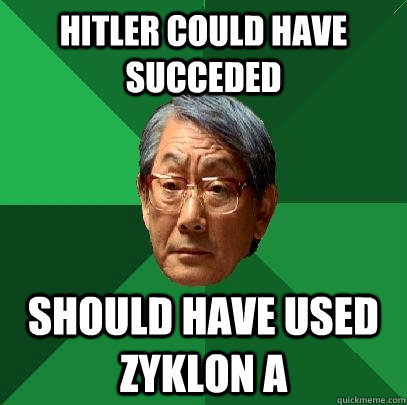 HITLER COULD HAVE SUCCEDED SHOULD HAVE USED ZYKLON A - HITLER COULD HAVE SUCCEDED SHOULD HAVE USED ZYKLON A  High Expectations Asian Father