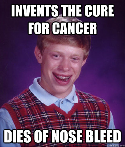 Invents the cure for cancer dies of nose bleed - Invents the cure for cancer dies of nose bleed  Bad Luck Brian Wins the Lottery