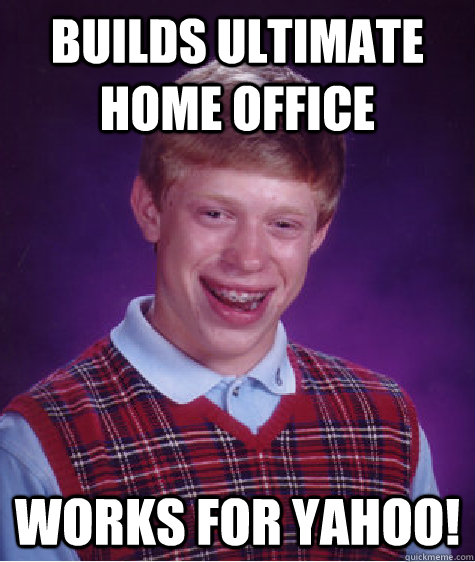 Builds ultimate home office works for Yahoo! - Builds ultimate home office works for Yahoo!  Bad Luck Brian