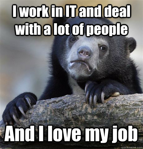 I work in IT and deal with a lot of people And I love my job - I work in IT and deal with a lot of people And I love my job  Confession Bear