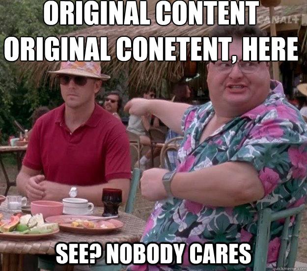 Original content Original conetent, here See? nobody cares