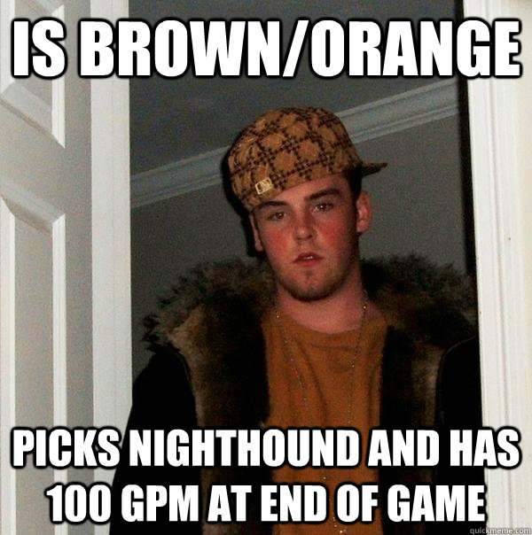 Is brown/orange Picks NightHound and has 100 GPM at end of game - Is brown/orange Picks NightHound and has 100 GPM at end of game  Scumbag Steve