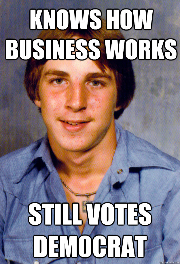 Knows how Business works still votes democrat - Knows how Business works still votes democrat  Old Economy Steven