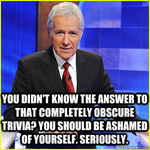 You didn't know the answer to that completely obscure trivia? you should be ashamed of yourself. Seriously.  Condescending Alex Trebek