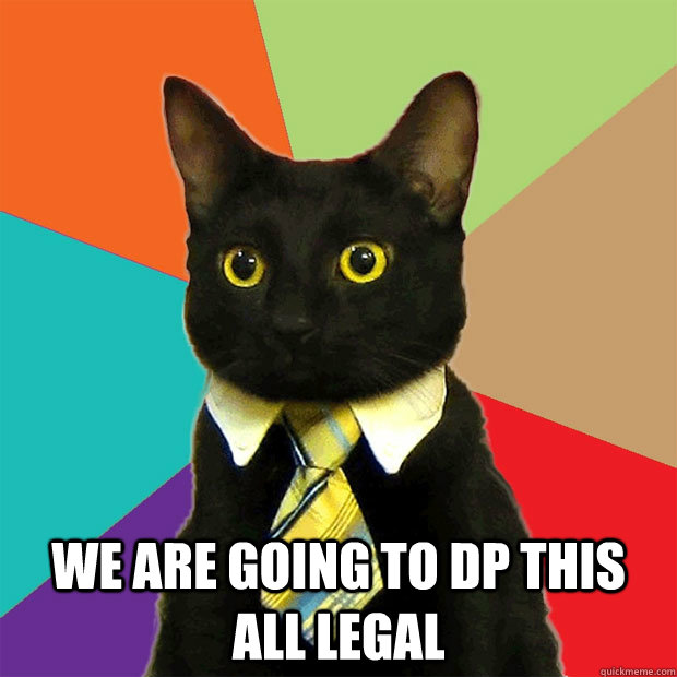 We are going to dp this all legal -  We are going to dp this all legal  Business Cat