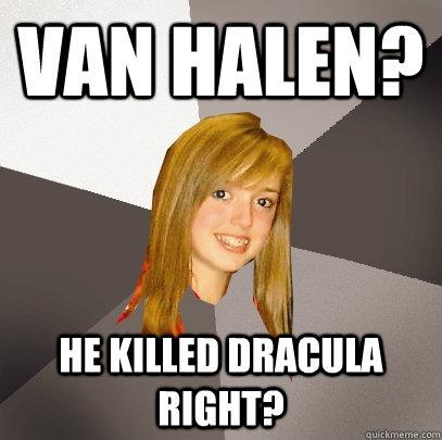 Van Halen? He killed dracula right? - Van Halen? He killed dracula right?  Musically Oblivious 8th Grader