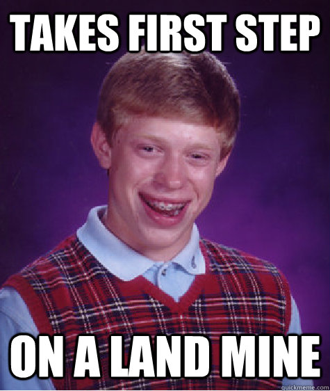 Takes first step On a land mine  Bad Luck Brian