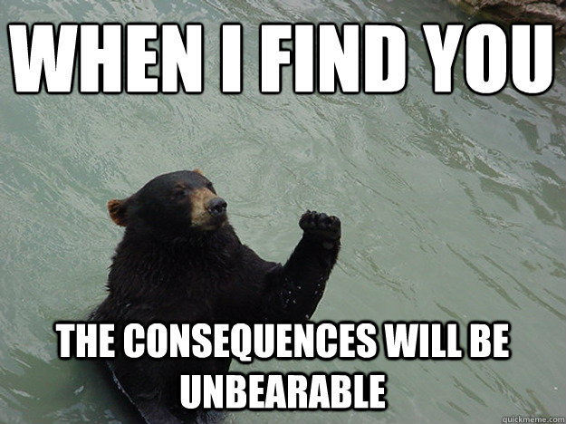 When I find you The consequences will be unbearable