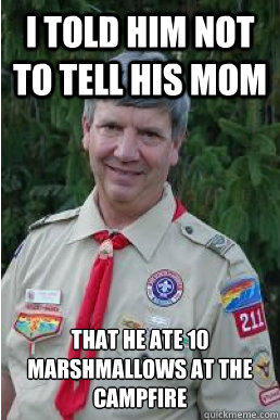 I told him not to tell his mom that he ate 10 marshmallows at the campfire - I told him not to tell his mom that he ate 10 marshmallows at the campfire  Harmless Scout Leader