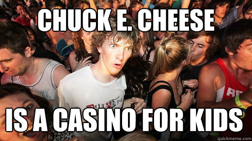 chuck E. Cheese  is a casino for kids - chuck E. Cheese  is a casino for kids  Sudden Clarity Clarence