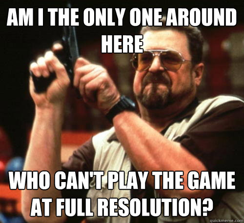 Am i the only one around here Who can't play the game at full resolution? - Am i the only one around here Who can't play the game at full resolution?  Am I The Only One Around Here