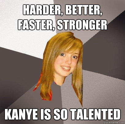 Harder, better, faster, stronger kanye is so talented - Harder, better, faster, stronger kanye is so talented  Musically Oblivious 8th Grader