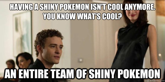 Having a shiny pokemon isn't cool anymore.  You know what's cool? An entire team of Shiny Pokemon - Having a shiny pokemon isn't cool anymore.  You know what's cool? An entire team of Shiny Pokemon  Thesocialnetwork