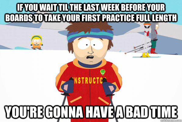 If you wait til the last week before your boards to take your first practice full length You're gonna have a bad time - If you wait til the last week before your boards to take your first practice full length You're gonna have a bad time  South Park Youre Gonna Have a Bad Time