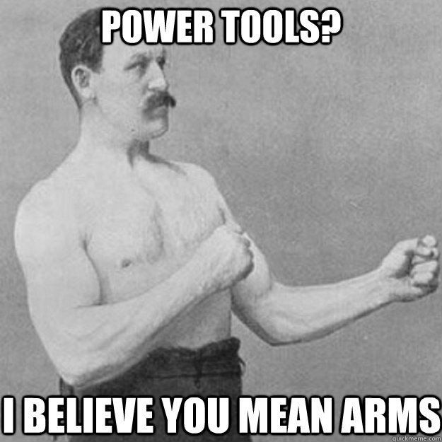power tools? I believe you mean arms - power tools? I believe you mean arms  overly manly man