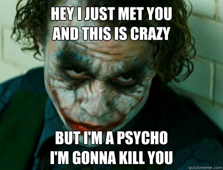 Hey I just met you And this is crazy But i'm a psycho I'm gonna kill you - Hey I just met you And this is crazy But i'm a psycho I'm gonna kill you  Anti-Joker