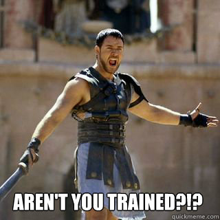 Aren't you trained?!? -  Aren't you trained?!?  Are you not entertained