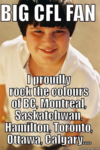 BIG CFL FAN  I PROUDLY ROCK THE COLOURS OF BC, MONTREAL, SASKATCHWAN, HAMILTON, TORONTO, OTTAWA, CALGARY.... Annoying childhood friend