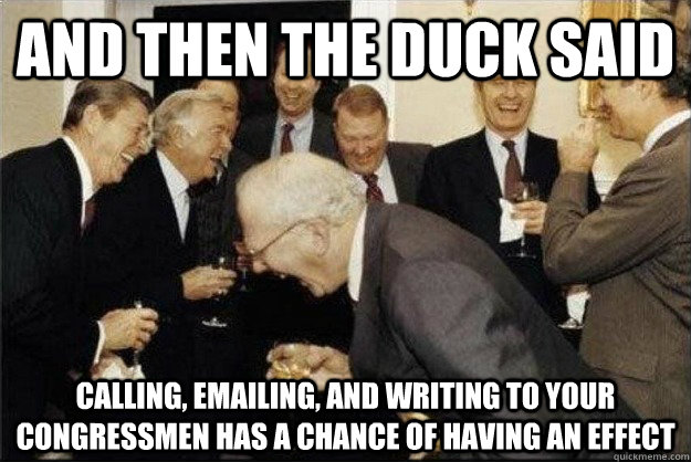 And then the duck said Calling, emailing, and writing to your congressmen has a chance of having an effect