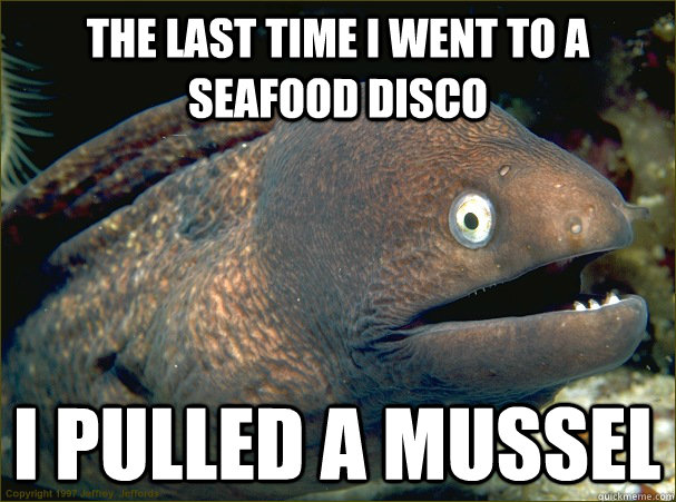 The last time i went to a seafood disco I pulled a mussel  Bad Joke Eel