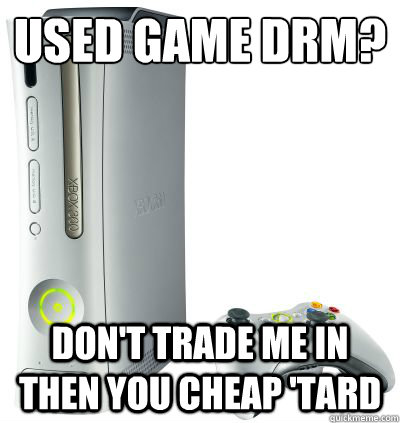 USEd game Drm? don't trade me in then you cheap 'tard