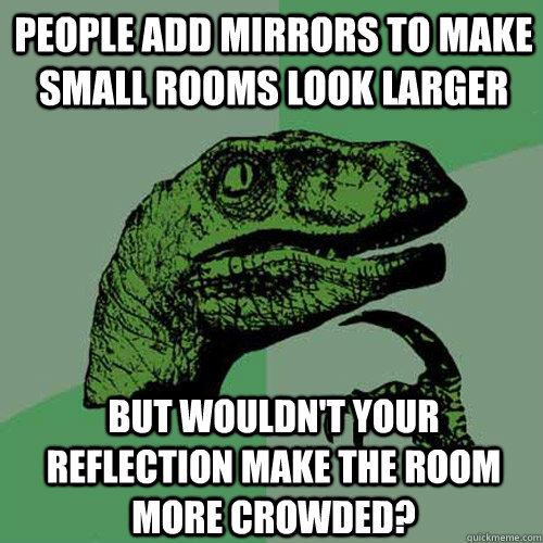 People add mirrors to make small rooms look larger but for Small room meme
