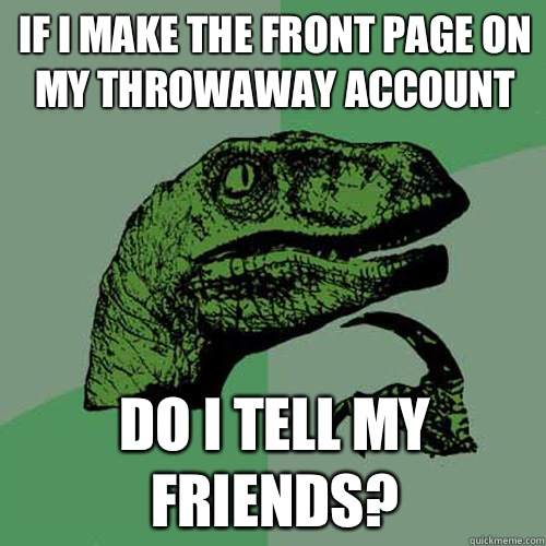 If I make the front page on my throwaway account Do I tell my friends? - If I make the front page on my throwaway account Do I tell my friends?  Philosoraptor