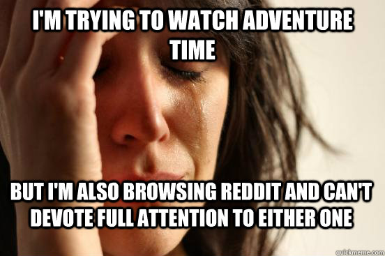 I'm trying to watch adventure time But i'm also browsing reddit and can't devote full attention to either one - I'm trying to watch adventure time But i'm also browsing reddit and can't devote full attention to either one  First World Problems