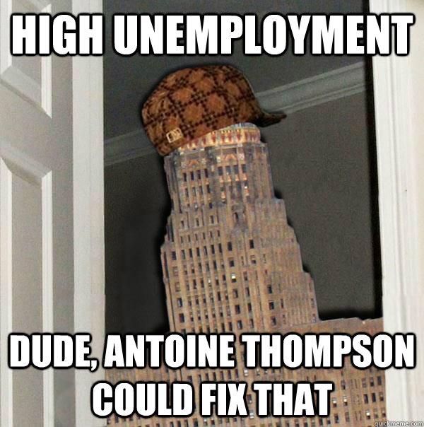 HIGH UNEMPLOYMENT DUDE, ANTOINE THOMPSON COULD FIX THAT  Scumbag Buffalo