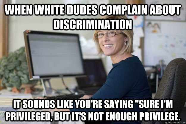 When white dudes complain about discrimination It sounds like you're saying