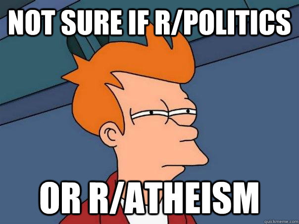 Not sure if r/politics or r/atheism - Not sure if r/politics or r/atheism  Futurama Fry