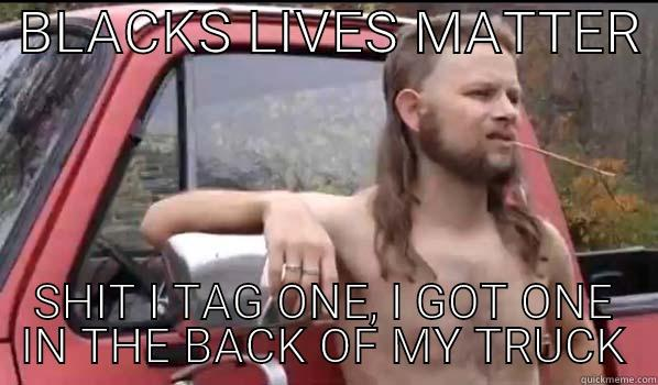 BLACKS LIVES MATTER  SHIT I TAG ONE, I GOT ONE IN THE BACK OF MY TRUCK Almost Politically Correct Redneck