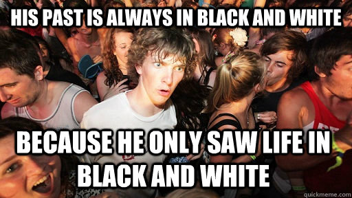 his past is always in black and white because he only saw life in black and white - his past is always in black and white because he only saw life in black and white  Sudden Clarity Clarence