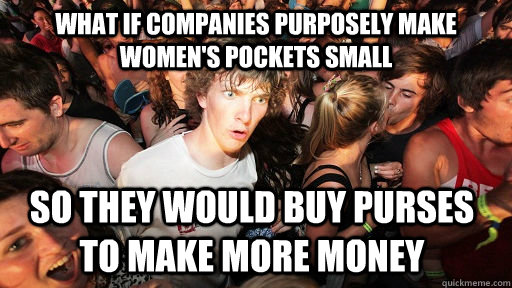 What if companies purposely make women's pockets small So they would buy purses to make more money - What if companies purposely make women's pockets small So they would buy purses to make more money  Misc