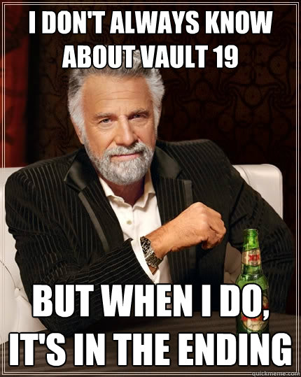 I don't always know about Vault 19 but when I do, it's in the ending - I don't always know about Vault 19 but when I do, it's in the ending  The Most Interesting Man In The World