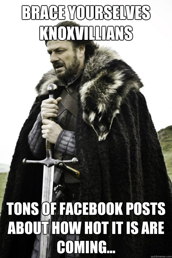 Brace yourselves Knoxvillians Tons of Facebook posts about how hot it is are coming... - Brace yourselves Knoxvillians Tons of Facebook posts about how hot it is are coming...  Brace yourself