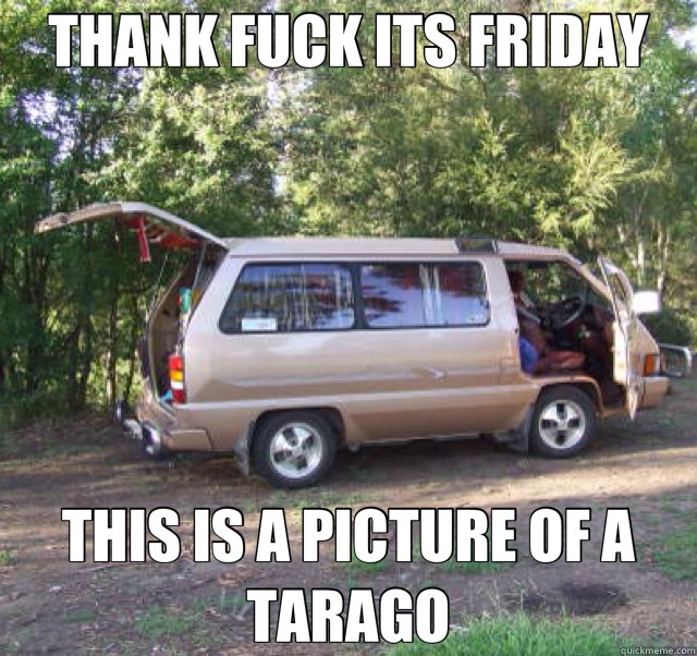 THANK FUCK ITS FRIDAY THIS IS A PICTURE OF A TARAGO  friday