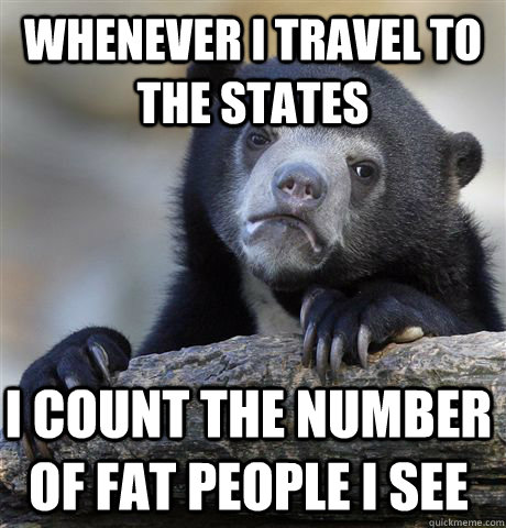 Whenever I travel to the states i count the number of fat people i see - Whenever I travel to the states i count the number of fat people i see  Confession Bear