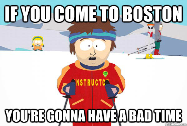 if you come to boston You're gonna have a bad time - if you come to boston You're gonna have a bad time  Super Cool Ski Instructor