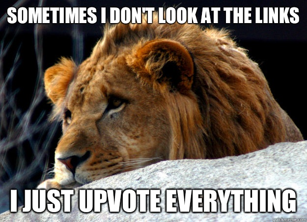SOMETIMES I DON'T LOOK AT THE LINKS I JUST UPVOTE EVERYTHING