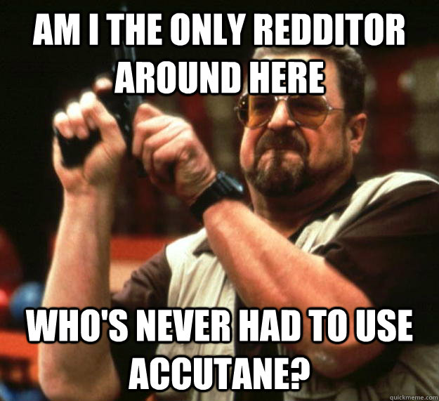 am I the only redditor around here who's never had to use accutane? - am I the only redditor around here who's never had to use accutane?  Angry Walter