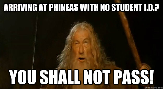 Arriving at Phineas with no student I.d.? you shall not pass!