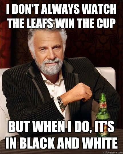 I don't always watch the leafs win the cup  But when I do, it's in black and white