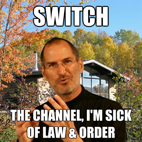 switch the channel, i'm sick of law & order