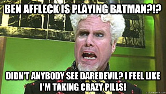Ben Affleck is playing Batman?!? Didn't anybody see Daredevil? I feel like I'm taking crazy pills! - Ben Affleck is playing Batman?!? Didn't anybody see Daredevil? I feel like I'm taking crazy pills!  Angry mugatu