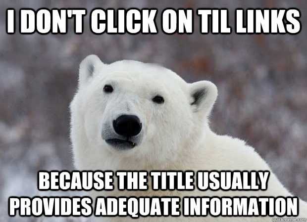 I don't click on til links because the title usually provides adequate information - I don't click on til links because the title usually provides adequate information  Popular Opinion Polar Bear