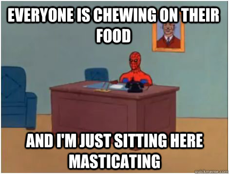 Everyone is chewing on their food And I'm just sitting here masticating