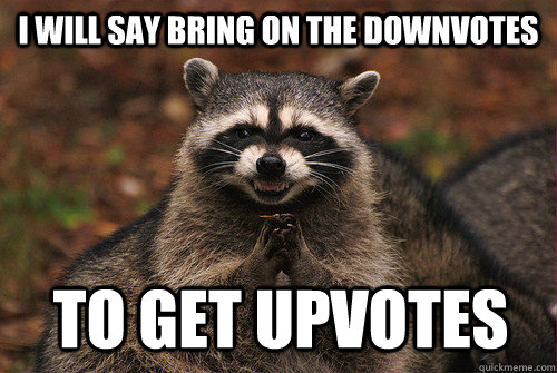 I will say bring on the downvotes to get upvotes - I will say bring on the downvotes to get upvotes  Insidious Racoon 2